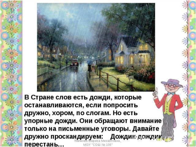 В Стране слов есть дожди, которые останавливаются, если попросить дружно, хором, по слогам. Но есть упорные дожди. Они обращают внимание только на письменные уговоры. Давайте дружно проскандируем: Дождик-дождик, перестань…