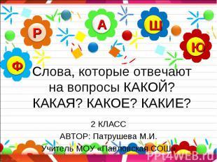 Слова, которые отвечают на вопросы КАКОЙ? КАКАЯ? КАКОЕ? КАКИЕ? 2 КЛАСС АВТОР: Па