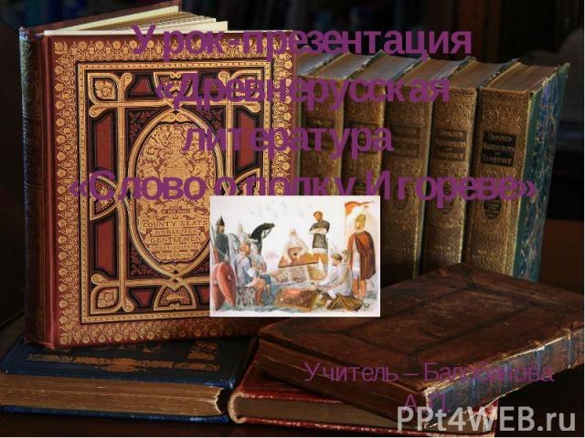 Древнерусская литература «Слово о полку Игореве» Учитель – Балобанова А.П.