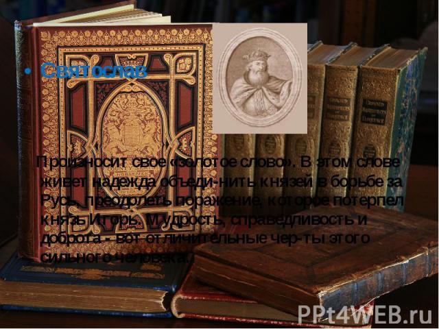 Святослав Произносит свое «золотое слово». В этом слове живет надежда объеди нить князей в борьбе за Русь, преодолеть поражение, которое потерпел князь Игорь. Мудрость, справедливость и доброта - вот отличительные чер ты этого сильного человека.