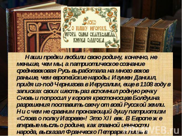 Наши предки любили свою родину, конечно, не меньше, чем мы, а патриотическое сознание средневековая Русь выработала на много веков раньше, чем европейские народы. Игумен Даниил, придя из-под Чернигова в Иерусалим, еще в 1108 году в записках своих ше…