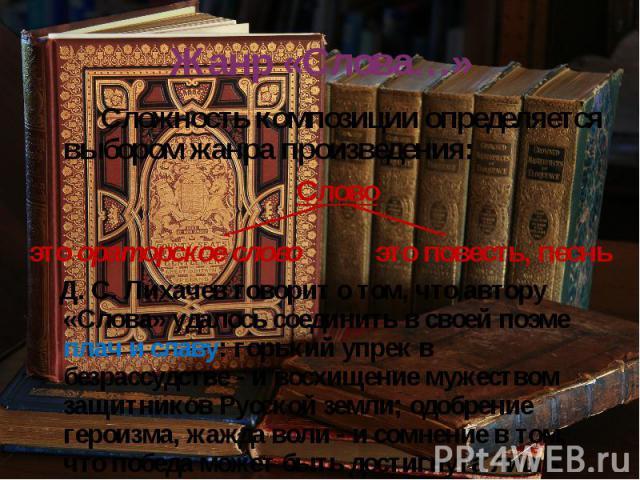 Жанр «Слова…» Сложность композиции определяется выбором жанра произведения: Д. С. Лихачев говорит о том, что автору «Слова» удалось соединить в своей поэме плач и славу: горький упрек в безрассудстве - и восхищение мужеством защитников Русской земли…