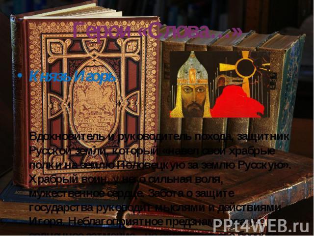 Герои «Слова…» Князь Игорь Вдохновитель и руководитель похода, защитник Русской земли, который «навел свои храбрые полки на землю Половецкую за землю Русскую». Храбрый воин, у него сильная воля, мужественное сердце. Забота о защите государства руков…