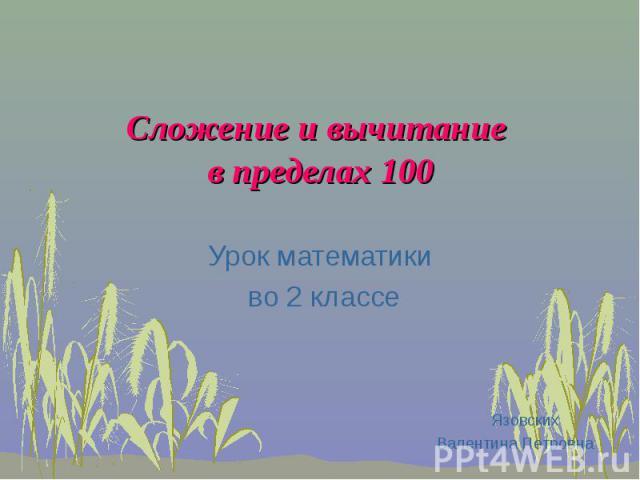 Сложение и вычитание в пределах 100 Урок математики во 2 классе Язовских Валентина Петровна