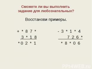 Сможете ли вы выполнить задание для любознательных? Восстанови примеры. + * 8 7