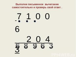 Выполни письменное вычитание самостоятельно и проверь свой ответ .