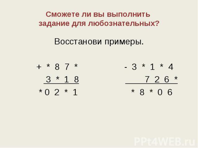 Сможете ли вы выполнить задание для любознательных? Восстанови примеры. + * 8 7 * - 3 * 1 * 4 3 * 1 8 7 2 6 * * 0 2 * 1 * 8 * 0 6