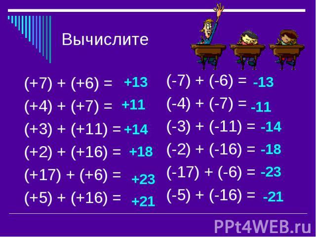 Вычислите(+7) + (+6) = (+4) + (+7) = (+3) + (+11) = (+2) + (+16) = (+17) + (+6) = (+5) + (+16) = (-7) + (-6) = (-4) + (-7) = (-3) + (-11) = (-2) + (-16) = (-17) + (-6) = (-5) + (-16) =