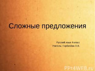 Сложные предложения Русский язык 4 класс Учитель: Горбачёва О.В.