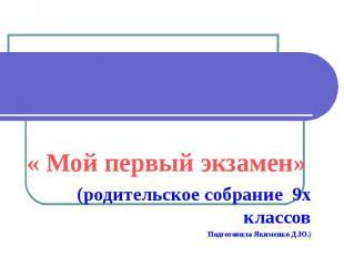 « Мой первый экзамен» (родительское собрание 9х классов Подготовила Якименко Д.Ю