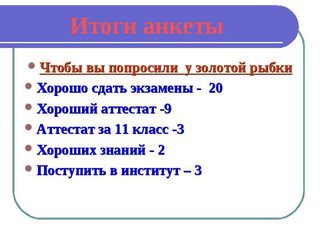 Итоги анкетыЧтобы вы попросили у золотой рыбки Хорошо сдать экзамены - 20 Хороший аттестат -9 Аттестат за 11 класс -3 Хороших знаний - 2 Поступить в институт – 3