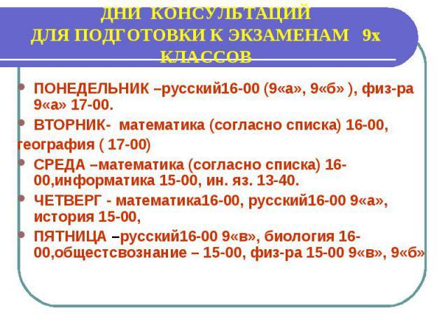 ДНИ КОНСУЛЬТАЦИЙ ДЛЯ ПОДГОТОВКИ К ЭКЗАМЕНАМ 9х КЛАССОВ ПОНЕДЕЛЬНИК –русский16-00 (9«а», 9«б» ), физ-ра 9«а» 17-00. ВТОРНИК- математика (согласно списка) 16-00, география ( 17-00) СРЕДА –математика (согласно списка) 16-00,информатика 15-00, ин. яз. 1…