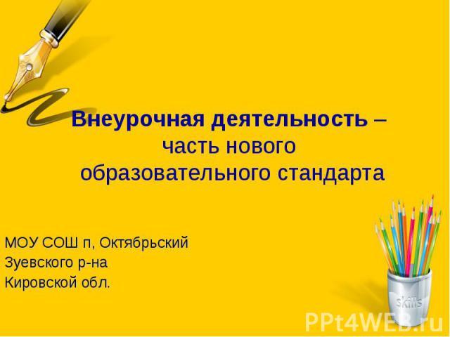 Внеурочная деятельность – часть нового образовательного стандарта МОУ СОШ п, Октябрьский Зуевского р-на Кировской обл.