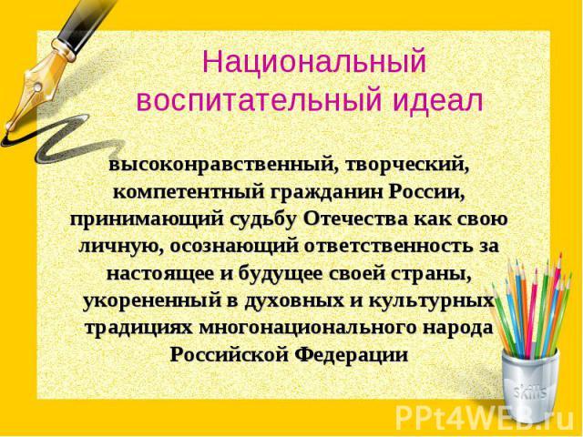 Национальный воспитательный идеал высоконравственный, творческий, компетентный гражданин России, принимающий судьбу Отечества как свою личную, осознающий ответственность за настоящее и будущее своей страны, укорененный в духовных и культурных традиц…