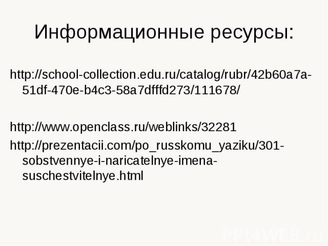 Информационные ресурсы: http://school-collection.edu.ru/catalog/rubr/42b60a7a-51df-470e-b4c3-58a7dfffd273/111678/ http://www.openclass.ru/weblinks/32281 http://prezentacii.com/po_russkomu_yaziku/301-sobstvennye-i-naricatelnye-imena-suschestvitelnye.html
