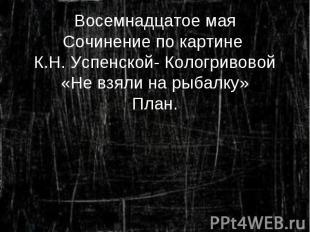 Восемнадцатое мая Сочинение по картине К.Н. Успенской- Кологривовой «Не взяли на