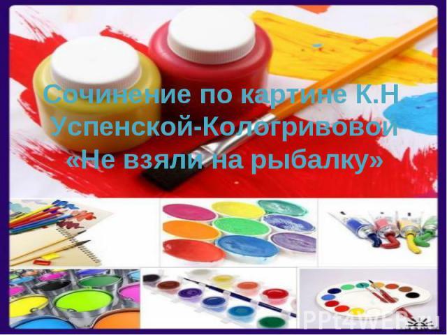 Сочинение по картине К.Н. Успенской-Кологривовой «Не взяли на рыбалку»