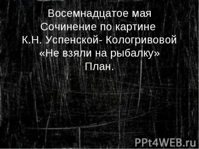 Восемнадцатое мая Сочинение по картине К.Н. Успенской- Кологривовой «Не взяли на рыбалку» План.