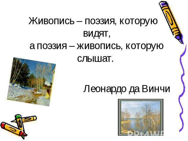 Живопись – поэзия, которую видят, а поэзия – живопись, которую слышат. Леонардо да Винчи
