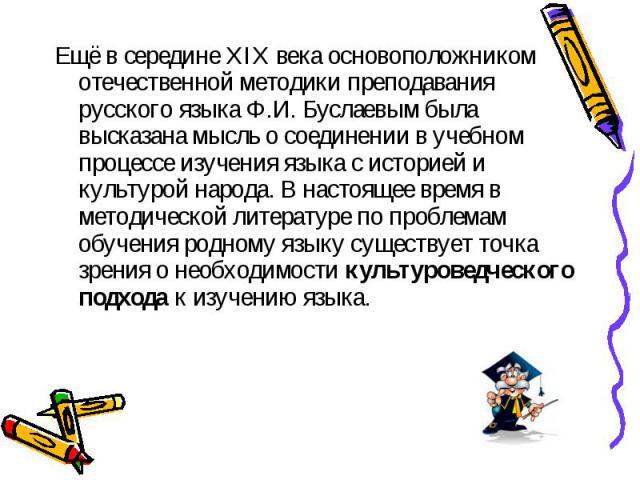 Ещё в середине XIX века основоположником отечественной методики преподавания русского языка Ф.И. Буслаевым была высказана мысль о соединении в учебном процессе изучения языка с историей и культурой народа. В настоящее время в методической литературе…