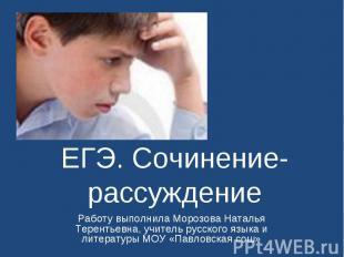 ЕГЭ. Сочинение-рассуждение Работу выполнила Морозова Наталья Терентьевна, учител