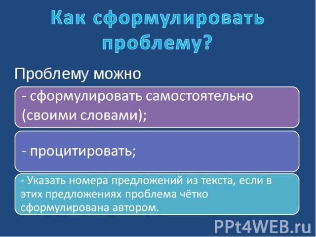 Как сформулировать проблему?Проблему можно - сформулировать самостоятельно (своими словами); - процитировать; - Указать номера предложений из текста, если в этих предложениях проблема чётко сформулирована автором.