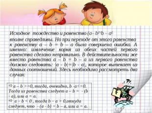 Исходное тождество и равенство (a– b)2=(b – a)2. вполне справедливы. Но при пере