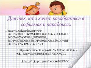 Для тех, кто хочет разобраться в софизмах и парадоксах1.http://ru.wikipedia.org/