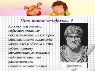 Что такое «софизм» ? Аристотель называл софизмом «мнимые доказательства», в кото