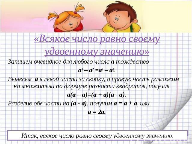 «Всякое число равно своему удвоенному значению» Запишем очевидное для любого числа а тождество а2 – а2 =а2 – а2. Вынесем а в левой части за скобку, а правую часть разложим на множители по формуле разности квадратов, получив а(а – а)=(а + а)(а - а). …