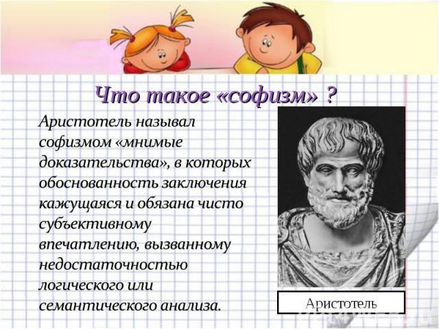 Что такое «софизм» ? Аристотель называл софизмом «мнимые доказательства», в которых обоснованность заключения кажущаяся и обязана чисто субъективному впечатлению, вызванному недостаточностью логического или семантического анализа.