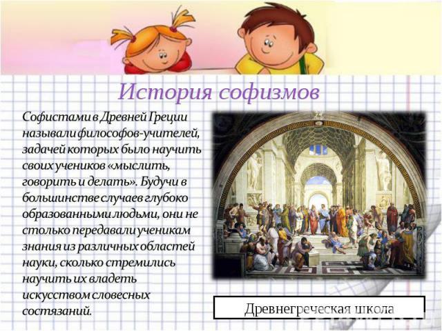 История софизмов Софистами в Древней Греции называли философов-учителей, задачей которых было научить своих учеников «мыслить, говорить и делать». Будучи в большинстве случаев глубоко образованными людьми, они не столько передавали ученикам знания и…
