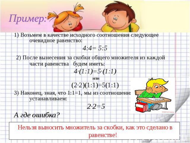 Пример:1) Возьмем в качестве исходного соотношения следующее очевидное равенство: 4:4= 5:5 2) После вынесения за скобки общего множителя из каждой части равенства будем иметь: 4∙(1:1)=5∙(1:1) или (2∙2)(1:1)=5(1:1) 3) Наконец, зная, что 1:1=1,…