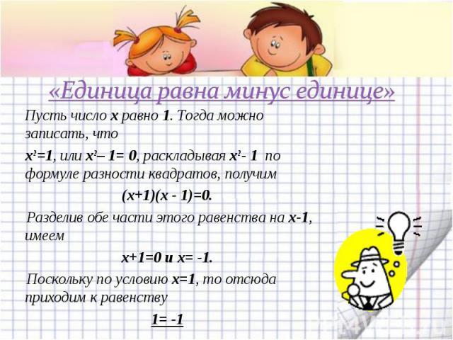 «Единица равна минус единице» Пусть число x равно 1. Тогда можно записать, что x2 =1, или x2 – 1= 0, раскладывая x2 - 1 по формуле разности квадратов, получим (x+1)(x - 1)=0. Разделив обе части этого равенства на x-1, имеем х+1=0 и х= -1. Поскольку …