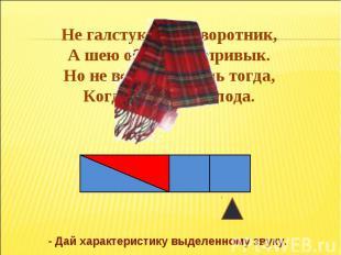 Не галстук он, не воротник, А шею обжимать привык. Но не всегда, а лишь тогда, К
