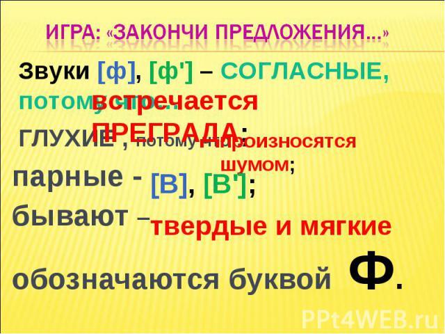 ИГРА: «Закончи предложения…»Звуки [ф], [ф'] – СОГЛАСНЫЕ, потому что… встречается ПРЕГРАДА; ГЛУХИЕ , потому что… парные - бывают – обозначаются буквой Ф.