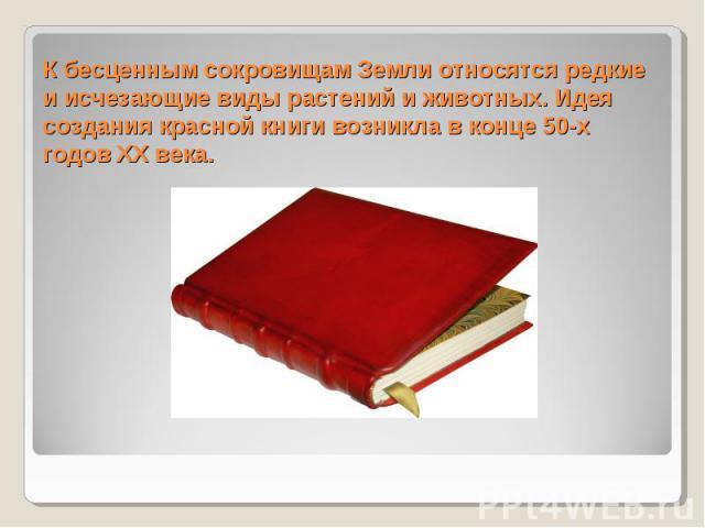 К бесценным сокровищам Земли относятся редкие и исчезающие виды растений и животных. Идея создания красной книги возникла в конце 50-х годов ХХ века.