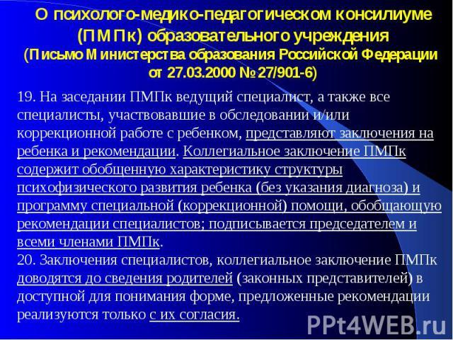 О психолого-медико-педагогическом консилиуме (ПМПк) образовательного учреждения (Письмо Министерства образования Российской Федерации от 27.03.2000 № 27/901-6) 19. На заседании ПМПк ведущий специалист, а также все специалисты, участвовавшие в обслед…