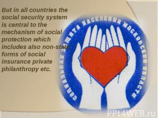 But in all countries the social security system is central to the mechanism of s