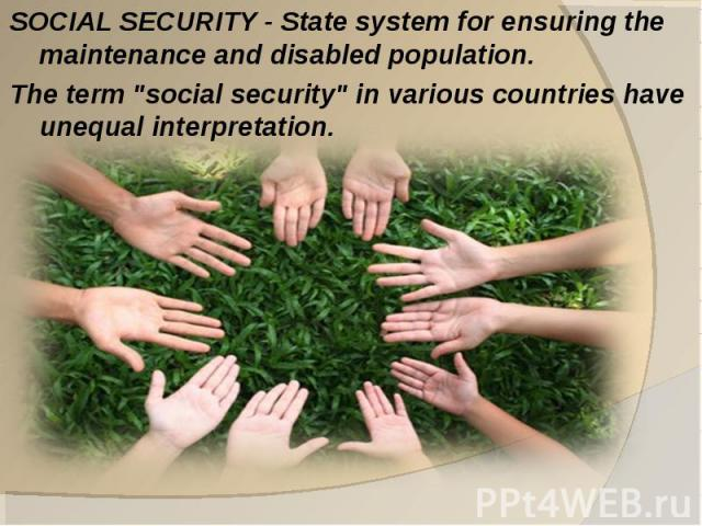 SOCIAL SECURITY - State system for ensuring the maintenance and disabled population. The term