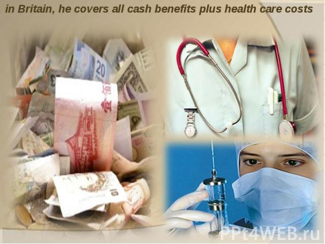 in Britain, he covers all cash benefits plus health care costs