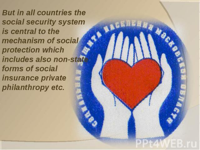 But in all countries the social security system is central to the mechanism of social protection which includes also non-state forms of social insurance private philanthropy etc.