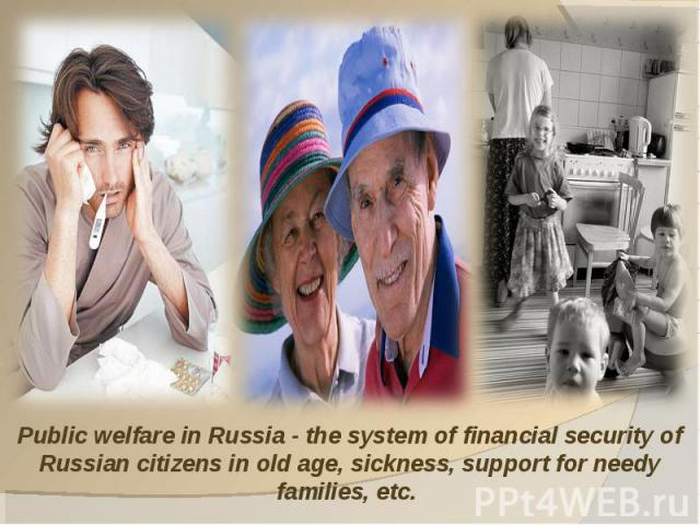 Public welfare in Russia - the system of financial security of Russian citizens in old age, sickness, support for needy families, etc.