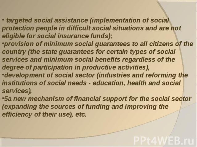 targeted social assistance (implementation of social protection people in difficult social situations and are not eligible for social insurance funds); provision of minimum social guarantees to all citizens of the country (the state guarantees for c…