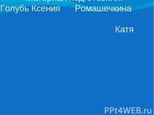 Материал подготовили: Голубь Ксения Ромашечкина Катя