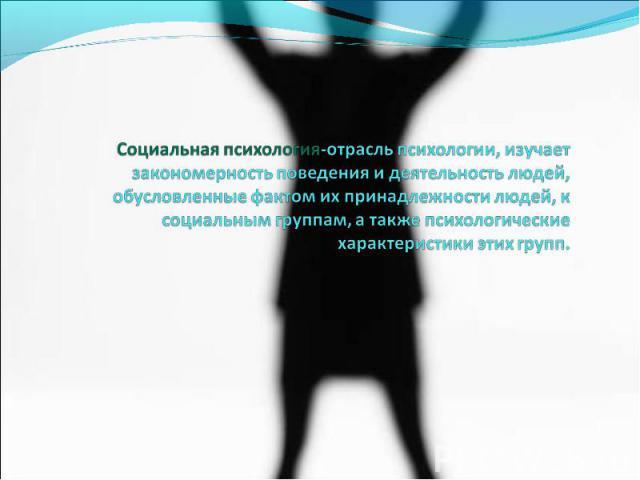 Социальная психология-отрасль психологии, изучает закономерность поведения и деятельность людей, обусловленные фактом их принадлежности людей, к социальным группам, а также психологические характеристики этих групп.