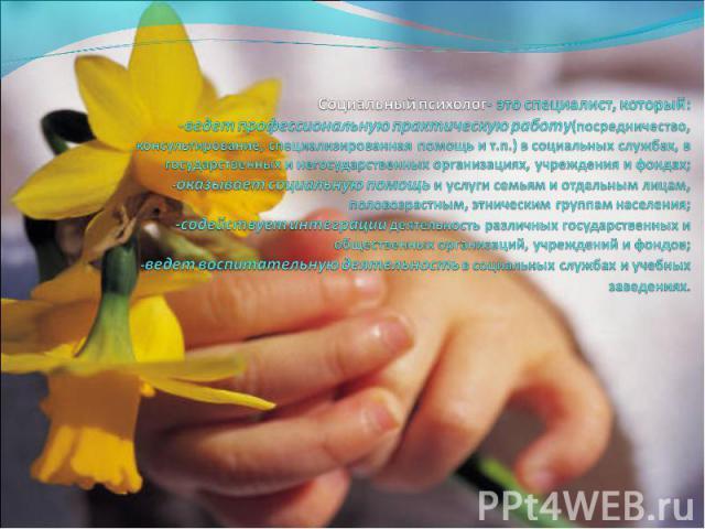 Социальный психолог- это специалист, который: -ведет профессиональную практическую работу(посредничество, консультирование, специализированная помощь и т.п.) в социальных службах, в государственных и негосударственных организациях, учреждения и фонд…