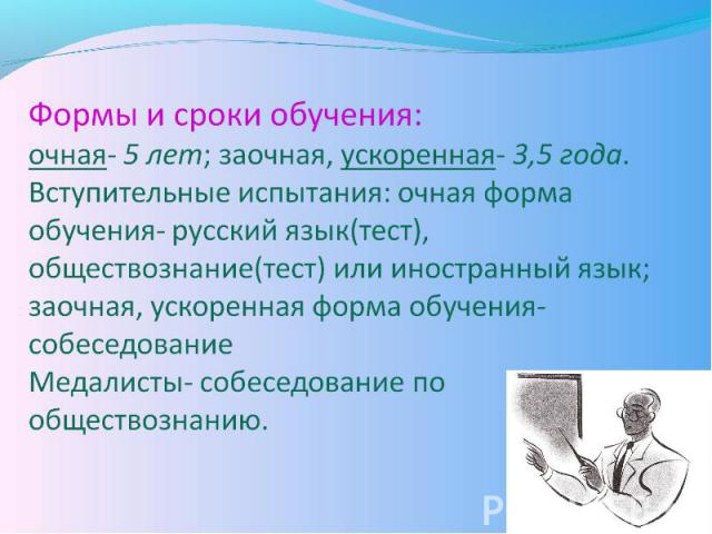 Формы и сроки обучения: очная- 5 лет; заочная, ускоренная- 3,5 года. Вступительные испытания: очная форма обучения- русский язык(тест), обществознание(тест) или иностранный язык; заочная, ускоренная форма обучения- собеседование Медалисты- собеседов…