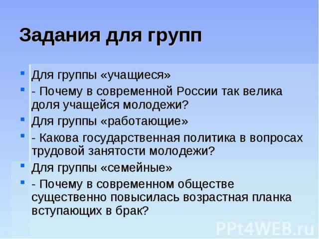 Задания для группДля группы «учащиеся» - Почему в современной России так велика доля учащейся молодежи? Для группы «работающие» - Какова государственная политика в вопросах трудовой занятости молодежи? Для группы «семейные» - Почему в современном об…