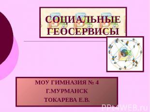 СОЦИАЛЬНЫЕ ГЕОСЕРВИСЫ МОУ ГИМНАЗИЯ № 4 Г.МУРМАНСК ТОКАРЕВА Е.В.